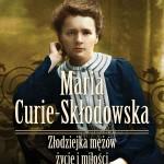 Maria Skłodowska – Curie. Złodziejka mężów  – życie i miłości – wg Iwony Kienzler