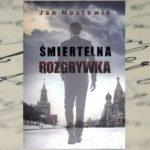 """Międzynarodowa intryga z sowieckim łagrem w tle – Jan Mostowik """"Śmiertelna rozgrywka"""""""