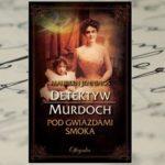 """Detektyw Murdoch znowu w akcji – Maureen Jennings """"Pod gwiazdami smoka"""""""