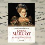 """Wielka grzesznica, największa miłośnica XVI wieku czy nieszczęśliwa kobieta?  — """"Królowa Margot. Ostatnia perła Walezjuszów"""" Aleksandry Skrzypietz"""