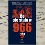 """A gdyby tak zmienić historii bieg… — """"Co się stało w 966 roku?"""" Przemysław Urbańczyk"""