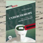 """Czy można się ustrzec przed plagą naszych czasów? — """"Cyberchoroby. Jak cyfrowe życie rujnuje nasze zdrowie"""" Manfred Spitzer"""