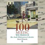"""Rozsmakuj się we Francji! — """"100 miejsc we Francji, które każda kobieta powinna odwiedzić"""" Marcia DeSanctis"""