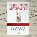 """W kręgu zagadek ludzkości – """"Tajemnicze artefakty"""" Tadeusza Oszubskiego"""