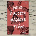 """""""Wzgórze psów"""" – Jakub Żulczyk"""