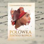"""W walce o Nigerię – """"Połówka żółtego słońca"""" Chimamanda Ngozi Adiche"""