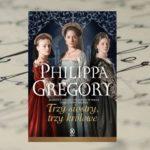 """Za kulisami władzy… – """"Trzy siostry, trzy królowe"""" Philippy Gregory"""