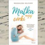 """Życie pisze najciekawsze scenariusze... – """"Matka mojej córki"""" Magdaleny Majcher"""