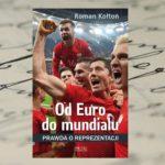 Narodowe piłkarskie szaleństwo – Roman Kołtoń, Od Euro do Mundialu. Prawda o reprezentacji