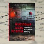 """""""Rubinowe oczy Kremla. Tajemnice podziemi Moskwy"""" Maciej Jastrzębski"""