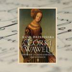 """""""Córki Wawelu. Opowieść o jagiellońskich królewnach"""" Anny Brzezińskiej"""