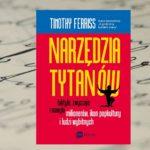 """""""Narzędzia tytanów. Taktyki, zwyczaje i nawyki milionerów, ikon popkultury i ludzi wybitnych"""" Timothy Ferriss"""