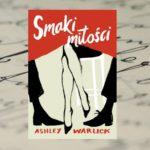 """Rozdarta między uczuciem do dwóch mężczyzn… – """"Smaki miłości"""" Ashley Warlick"""