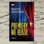 """Współczesny kryminał w tradycyjnym stylu - """"Premiery nie będzie"""" Małgorzaty Sobieszczańskiej"""