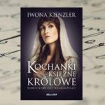 """""""Kochanki, księżne, królowe"""" Iwona Kienzler"""