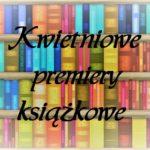 Kwietniowe premiery książkowe