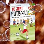 TO JEST FUTBOL! Krótka Historia Piłki Nożnej – Michał Gąsiorowski