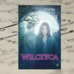 """""""Wilczyca"""" – udana kontynuacja """"Wilka"""" Katarzyny Bereniki Miszczuk"""