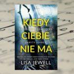 """""""Kiedy ciebie nie ma"""" Lisa Jewell"""