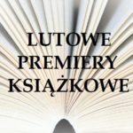 Lutowe premiery książkowe