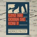 """O cenie godności – """"Czyż nie dobija się koni?"""" Horace McCoy"""