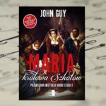 """""""Maria królowa Szkotów. Prawdziwa historia Marii Stuart"""" – John Guy [patronat medialny]"""