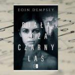 """[PRZEDPREMIEROWO] """"Biała róża, czarny las"""" – Eoin Dempsey [patronat medialny]"""