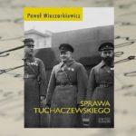"""""""Sprawa Tuchaczewskiego"""" – Paweł Wieczorkiewicz"""