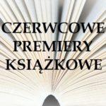 Czerwcowe premiery książkowe