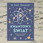 """""""Kwantowy świat. Książka ze wszystkimi odpowiedziami"""" – dr Amit Goswami"""