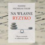 """""""Na własne ryzyko. Ukryte asymetrie w codziennym życiu"""" – Nassim Nicholas Taleb"""