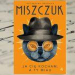 Ja Cię kocham a ty miau – Katarzyna Berenika Miszczuk